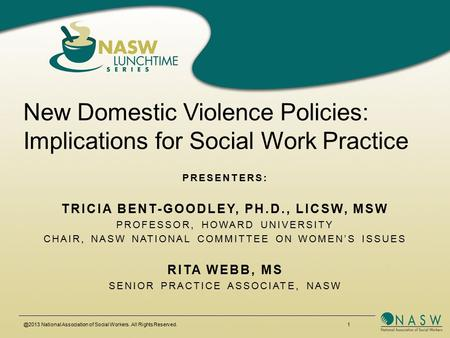 @2013 National Association of Social Workers. All Rights Reserved. 1 New Domestic Violence Policies: Implications for Social Work Practice PRESENTERS: