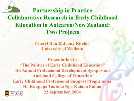 "1 Cheryl Rau & Jenny Ritchie University of Waikato Presentation to ""The Politics of Early Childhood Education"" 4th Annual Professional Development Symposium."