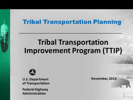 Tribal Transportation Improvement Program (TTIP) Tribal Transportation Planning U.S. Department of Transportation Federal Highway Administration November,