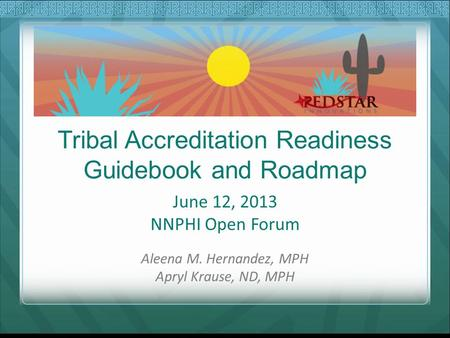 Tribal Accreditation Readiness Guidebook and Roadmap June 12, 2013 NNPHI Open Forum Aleena M. Hernandez, MPH Apryl Krause, ND, MPH.