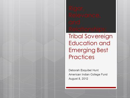 Rigor, Relevance, and Relationships: Tribal Sovereign Education and Emerging Best Practices Deborah Esquibel Hunt American Indian College Fund August 8,