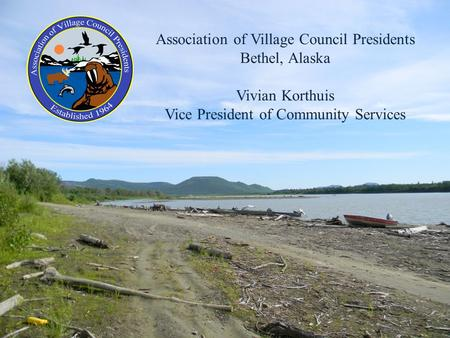 Association of Village Council Presidents Bethel, Alaska Vivian Korthuis Vice President of Community Services.