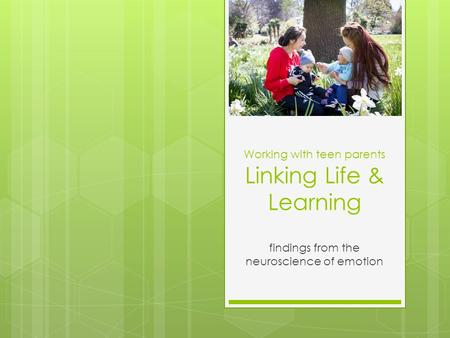 Working with teen parents Linking Life & Learning findings from the neuroscience of emotion.