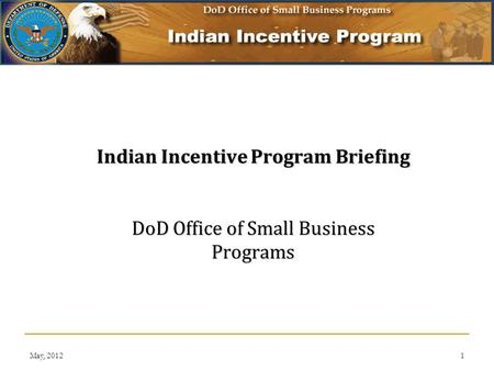 May, 20121 Indian Incentive Program Briefing DoD Office of Small Business Programs.