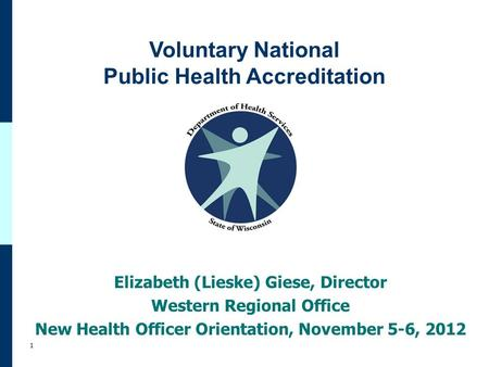 Voluntary National Public Health Accreditation 1 Elizabeth (Lieske) Giese, Director Western Regional Office New Health Officer Orientation, November 5-6,