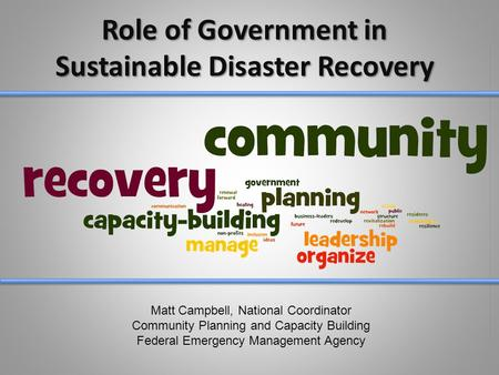 Role of Government in Sustainable Disaster Recovery Matt Campbell, National Coordinator Community Planning and Capacity Building Federal Emergency Management.
