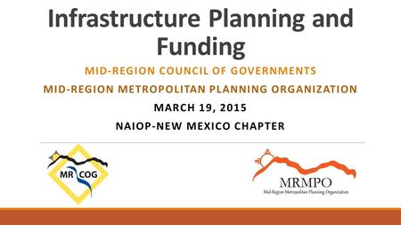 Infrastructure Planning and Funding MID-REGION COUNCIL OF GOVERNMENTS MID-REGION METROPOLITAN PLANNING ORGANIZATION MARCH 19, 2015 NAIOP-NEW MEXICO CHAPTER.