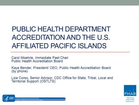 PUBLIC HEALTH DEPARTMENT ACCREDITATION AND THE U.S. AFFILIATED PACIFIC ISLANDS Carol Moehrle, Immediate Past Chair Public Health Accreditation Board Kaye.