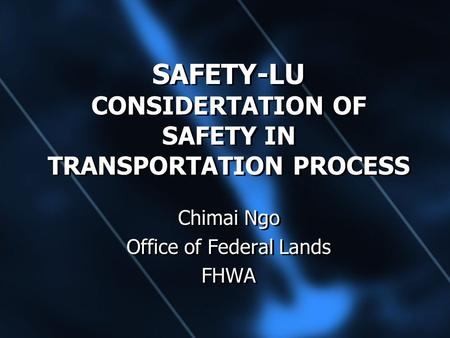 SAFETY-LU CONSIDERTATION OF SAFETY IN TRANSPORTATION PROCESS Chimai Ngo Office of Federal Lands FHWA Chimai Ngo Office of Federal Lands FHWA.