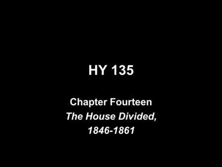 HY 135 Chapter Fourteen The House Divided, 1846-1861.