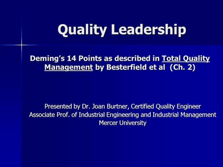 Quality Leadership Deming's 14 Points as described in Total Quality Management by Besterfield et al (Ch. 2) Presented by Dr. Joan Burtner, Certified.