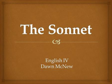 English IV Dawn McNew.   A sonnet is a fourteen-line poem in iambic pentameter with a carefully patterned rhyme scheme. Other strict, short poetic forms.