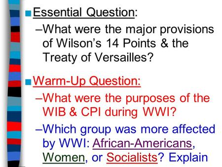 Essential Question: What were the major provisions of Wilson's 14 Points & the Treaty of Versailles? Warm-Up Question: What were the purposes of the WIB.