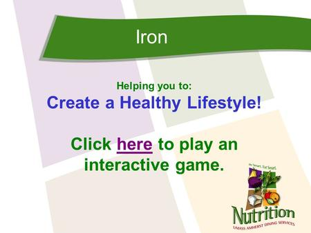 Iron Helping you to: Create a Healthy Lifestyle! Click here to play anhere interactive game.