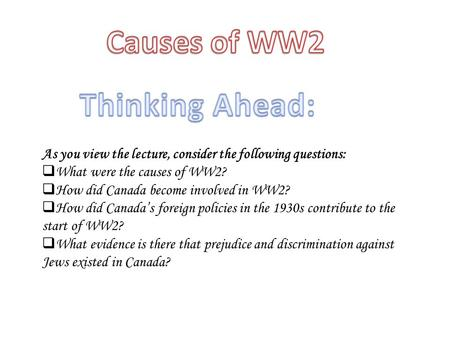 As you view the lecture, consider the following questions:  What were the causes of WW2?  How did Canada become involved in WW2?  How did Canada's foreign.