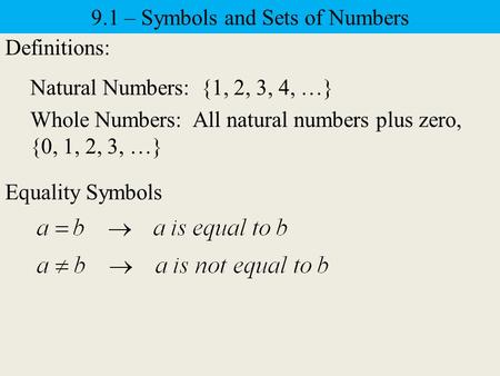 9.1 – Symbols and Sets of Numbers Definitions: Natural Numbers: {1, 2, 3, 4, …} Whole Numbers: All natural numbers plus zero, {0, 1, 2, 3, …} Equality.