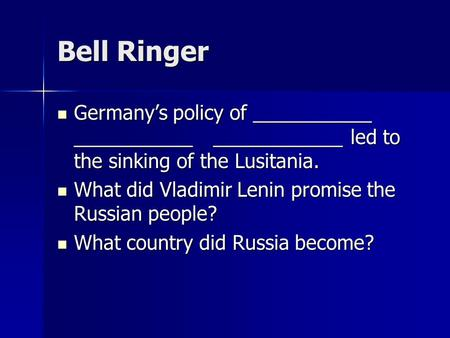 Bell Ringer Germany's policy of ___________ ___________ ____________ led to the sinking of the Lusitania. Germany's policy of ___________ ___________ ____________.