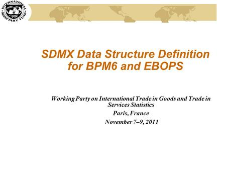 SDMX Data Structure Definition for BPM6 and EBOPS Working Party on International Trade in Goods and Trade in Services Statistics Paris, France November.