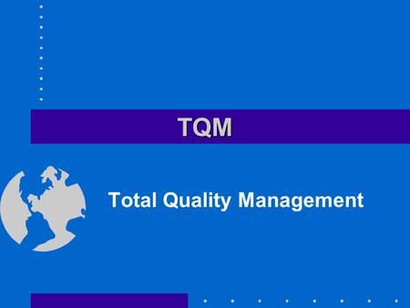 TQMTQM Total Quality Management. Fourteen Elements of TQM Create a constancy of purpose Adopt a new philosophy Cease dependence on mass inspection as.