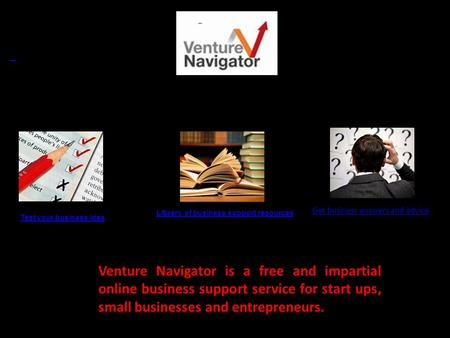 Test your business idea Library of business support resources Get business answers and advice resources Venture Navigator is a free and impartial online.