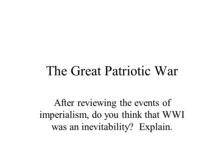 The Great Patriotic War After reviewing the events of imperialism, do you think that WWI was an inevitability? Explain.