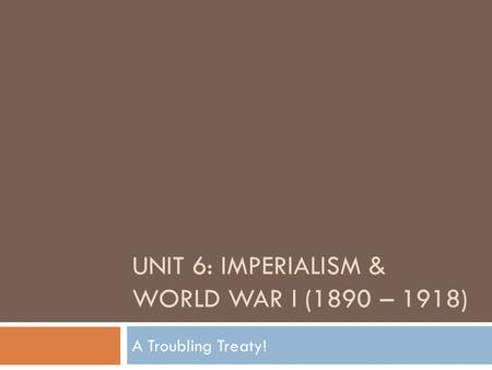 UNIT 6: IMPERIALISM & WORLD WAR I (1890 – 1918) A Troubling Treaty!