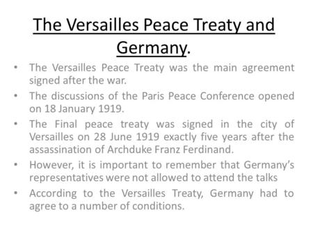 The Versailles Peace Treaty and Germany. The Versailles Peace Treaty was the main agreement signed after the war. The discussions of the Paris Peace Conference.