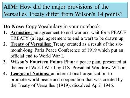 AIM: How did the major provisions of the Versailles Treaty differ from Wilson's 14 points? Do Now: Copy Vocabulary in your notebook 1.Armistice: an agreement.