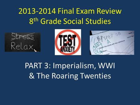 2013-2014 Final Exam Review 8 th Grade Social Studies PART 3: Imperialism, WWI & The Roaring Twenties.