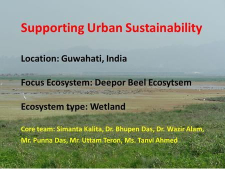 Supporting Urban Sustainability Location: Guwahati, India Focus Ecosystem: Deepor Beel Ecosytsem Ecosystem type: Wetland Core team: Simanta Kalita,