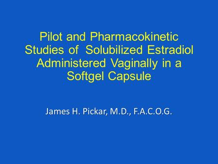 Pilot and Pharmacokinetic Studies of Solubilized Estradiol Administered Vaginally in a Softgel Capsule James H. Pickar, M.D., F.A.C.O.G.
