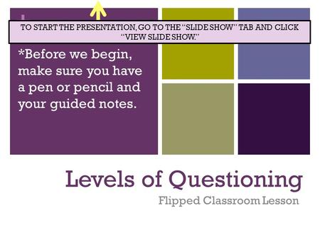 + Levels of Questioning Flipped Classroom Lesson *Before we begin, make sure you have a pen or pencil and your guided notes. TO START THE PRESENTATION,