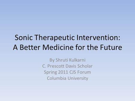 Sonic Therapeutic Intervention: A Better Medicine for the Future By Shruti Kulkarni C. Prescott Davis Scholar Spring 2011 CJS Forum Columbia University.