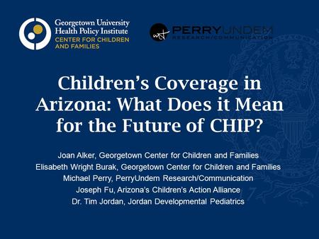 Children's Coverage in Arizona: What Does it Mean for the Future of CHIP? Joan Alker, Georgetown Center for Children and Families Elisabeth Wright Burak,