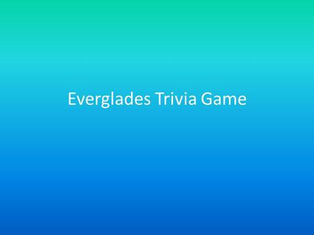 Everglades Trivia Game. How To Play Read the question and click on an answer Your answer will be identified as correct or incorrect Click on the Next.
