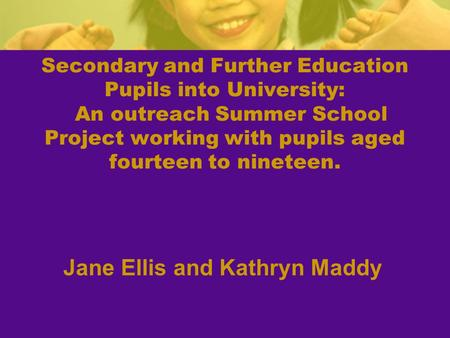 Secondary and Further Education Pupils into University: An outreach Summer School Project working with pupils aged fourteen to nineteen. Jane Ellis and.