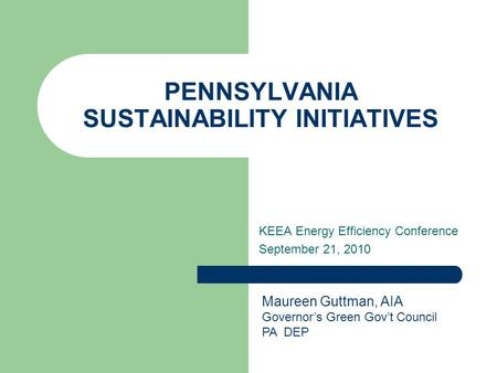 PENNSYLVANIA SUSTAINABILITY INITIATIVES KEEA Energy Efficiency Conference September 21, 2010 Maureen Guttman, AIA Governor's Green Gov't Council PA DEP.