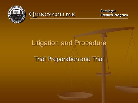 Q UINCY COLLEGE Paralegal Studies Program Paralegal Studies Program Litigation and Procedure Trial Preparation and Trial Litigation and Procedure Trial.