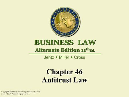 Chapter 46 Antitrust Law Copyright © 2009 South-Western Legal Studies in Business, a part of South-Western Cengage Learning. Jentz Miller Cross BUSINESS.