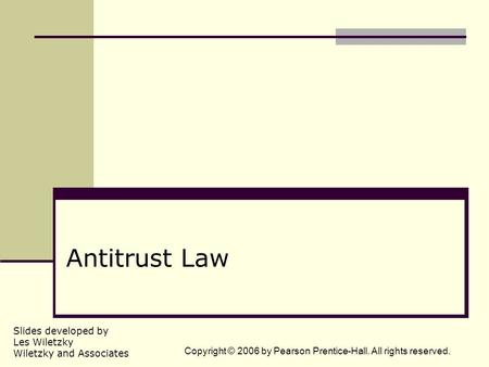 Slides developed by Les Wiletzky Wiletzky and Associates Copyright © 2006 by Pearson Prentice-Hall. All rights reserved. Antitrust Law.