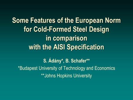 Some Features of the European Norm for Cold-Formed Steel Design in comparison with the AISI Specification S. Ádány*, B. Schafer** *Budapest University.
