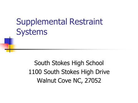 Supplemental Restraint Systems South Stokes High School 1100 South Stokes High Drive Walnut Cove NC, 27052.