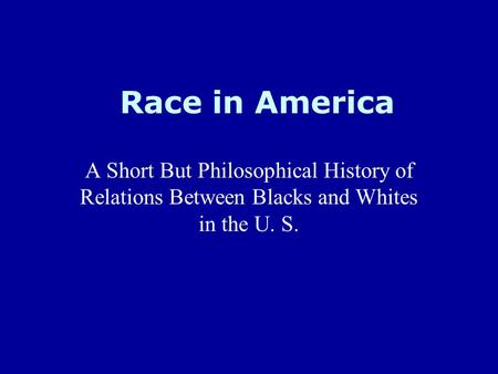 Race in America A Short But Philosophical History of Relations Between Blacks and Whites in the U. S.