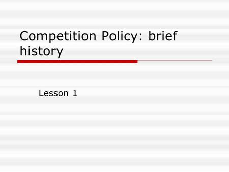 Competition Policy: brief history Lesson 1. Anti-trust law in the US  Origins of the Sherman Act: formation of trusts  Formation of a large single market.
