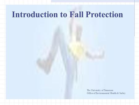 Introduction to Fall Protection The University of Tennessee Office of Environmental Health & Safety.