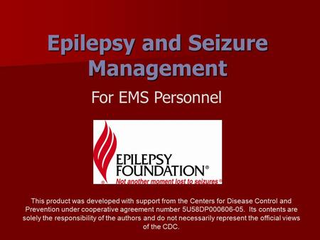 Epilepsy and Seizure Management For EMS Personnel This product was developed with support from the Centers for Disease Control and Prevention under cooperative.