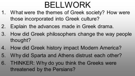 BELLWORK What were the themes of Greek society? How were those incorporated into Greek culture? Explain the advances made in Greek drama. How did Greek.