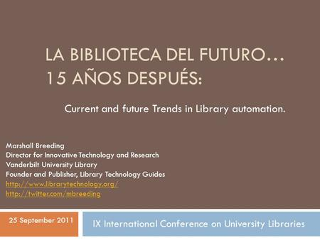 LA BIBLIOTECA DEL FUTURO… 15 AÑOS DESPUÉS: Current and future Trends in Library automation. Marshall Breeding Director for Innovative Technology and Research.
