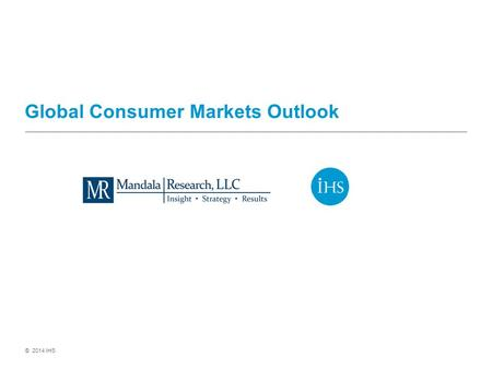 © 2014 IHS Global Consumer Markets Outlook. © 2014 IHS A gradual acceleration in the global economy Led by the United States, global growth is picking.