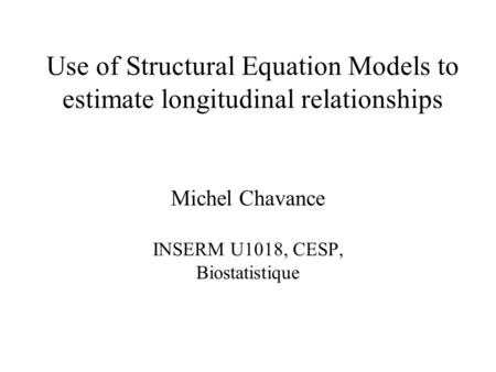 Michel Chavance INSERM U1018, CESP, Biostatistique Use of Structural Equation Models to estimate longitudinal relationships.